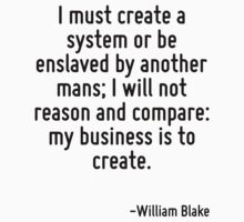 I must create a system or be enslaved by another mans; I will not reason and compare: my business is to create. by Quotr