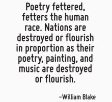 Poetry fettered, fetters the human race. Nations are destroyed or flourish in proportion as their poetry, painting, and music are destroyed or flourish. by Quotr