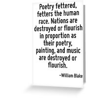 Poetry fettered, fetters the human race. Nations are destroyed or flourish in proportion as their poetry, painting, and music are destroyed or flourish. Greeting Card