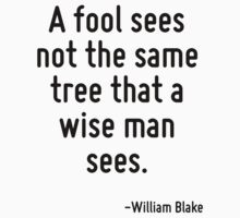 A fool sees not the same tree that a wise man sees. by Quotr