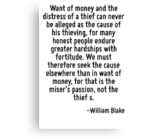 Want of money and the distress of a thief can never be alleged as the cause of his thieving, for many honest people endure greater hardships with fortitude. We must therefore seek the cause elsewhere Canvas Print