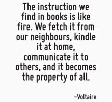 The instruction we find in books is like fire. We fetch it from our neighbours, kindle it at home, communicate it to others, and it becomes the property of all. by Quotr
