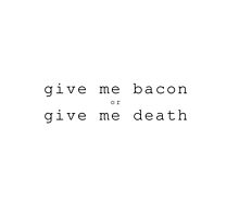 Bacon or Death by iamericapiper