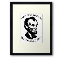 Abraham Lincoln - Whatever You Are - Be Excellent T Shirt Framed Print