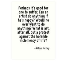 Perhaps it's good for one to suffer. Can an artist do anything if he's happy? Would he ever want to do anything? What is art, after all, but a protest against the horrible inclemency of life? Art Print