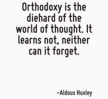 Orthodoxy is the diehard of the world of thought. It learns not, neither can it forget. by Quotr