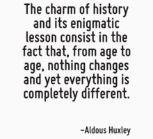 The charm of history and its enigmatic lesson consist in the fact that, from age to age, nothing changes and yet everything is completely different. by Quotr