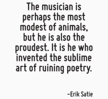 The musician is perhaps the most modest of animals, but he is also the proudest. It is he who invented the sublime art of ruining poetry. by Quotr