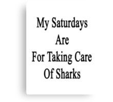 My Saturdays Are For Taking Care Of Sharks  Canvas Print