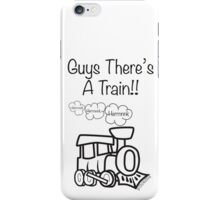 GUYS THERE'S A TRAIN!! iPhone Case/Skin