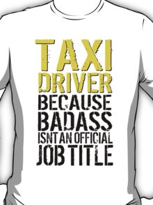 Funny 'Taxi Driver Because Badass Isn't an official Job Title' T-Shirt T-Shirt