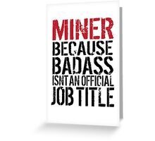 Cool 'Miner because Badass Isn't an Official Job Title' Tshirt, Accessories and Gifts Greeting Card