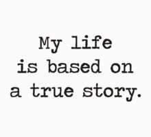 My Life Is Based on a True Story by TheShirtYurt