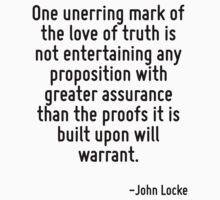 One unerring mark of the love of truth is not entertaining any proposition with greater assurance than the proofs it is built upon will warrant. by Quotr