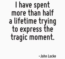 I have spent more than half a lifetime trying to express the tragic moment. by Quotr