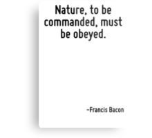 Nature, to be commanded, must be obeyed. Metal Print