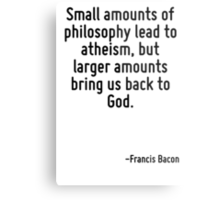 Small amounts of philosophy lead to atheism, but larger amounts bring us back to God. Metal Print