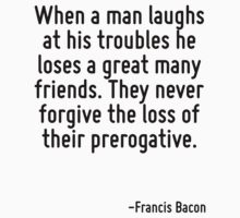When a man laughs at his troubles he loses a great many friends. They never forgive the loss of their prerogative. by Quotr