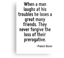 When a man laughs at his troubles he loses a great many friends. They never forgive the loss of their prerogative. Metal Print