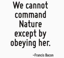 We cannot command Nature except by obeying her. by Quotr