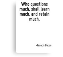 Who questions much, shall learn much, and retain much. Metal Print