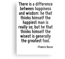 There is a difference between happiness and wisdom: he that thinks himself the happiest man is really so; but he that thinks himself the wisest is generally the greatest fool. Metal Print
