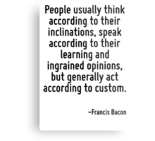 People usually think according to their inclinations, speak according to their learning and ingrained opinions, but generally act according to custom. Metal Print