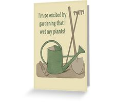 I'm so excited by gardening that I wet my plants! Greeting Card