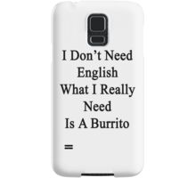 I Don't Need English What I Really Need Is A Burrito  Samsung Galaxy Case/Skin