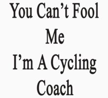 You Can't Fool Me I'm A Cycling Coach  by supernova23