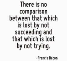 There is no comparison between that which is lost by not succeeding and that which is lost by not trying. by Quotr