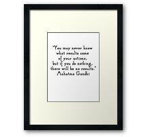 """You may never know what results come of your actions, but if you do nothing, there will be no results.""- Mahatma Gandhi  quote Framed Print"