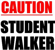 CAUTION! STUDENT WALKER by grumpy4now