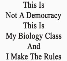 This Is Not A Democracy This Is My Biology Class And I Make The Rules  by supernova23