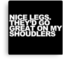 Nice Legs. They'd Go Great on My Shoulders Canvas Print