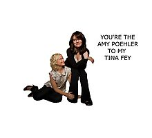 You're the Amy to my Tina Photographic Print