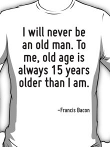I will never be an old man. To me, old age is always 15 years older than I am. T-Shirt