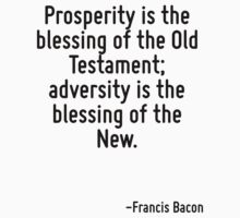 Prosperity is the blessing of the Old Testament; adversity is the blessing of the New. by Quotr