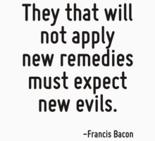 They that will not apply new remedies must expect new evils. by Quotr