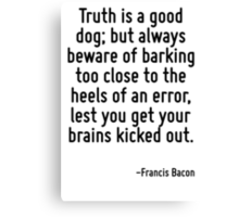 Truth is a good dog; but always beware of barking too close to the heels of an error, lest you get your brains kicked out. Canvas Print