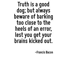 Truth is a good dog; but always beware of barking too close to the heels of an error, lest you get your brains kicked out. Photographic Print