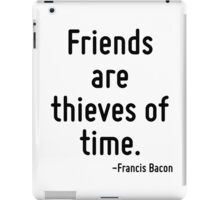 Friends are thieves of time. iPad Case/Skin