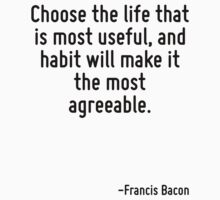 Choose the life that is most useful, and habit will make it the most agreeable. by Quotr