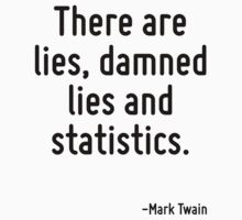 There are lies, damned lies and statistics. by Quotr