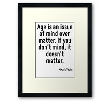 Age is an issue of mind over matter. If you don't mind, it doesn't matter. Framed Print
