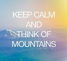 Keep Calm and Think of Mountains by robertandjoey