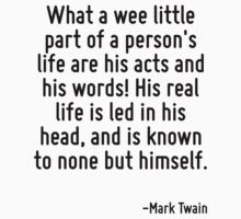 What a wee little part of a person's life are his acts and his words! His real life is led in his head, and is known to none but himself. by Quotr