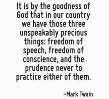 It is by the goodness of God that in our country we have those three unspeakably precious things: freedom of speech, freedom of conscience, and the prudence never to practice either of them. by Quotr