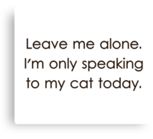 Leave Me Alone I'm Only Speaking To My Cat Today Canvas Print