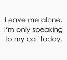 Leave Me Alone I'm Only Speaking To My Cat Today by TheShirtYurt